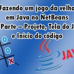 Fazendo um jogo da velha  em Java no NetBeans #1 Parte – Projeto, Tela do Jogo  e inicio do código