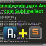 Desenvolvendo para Arduíno usando Sublime Text